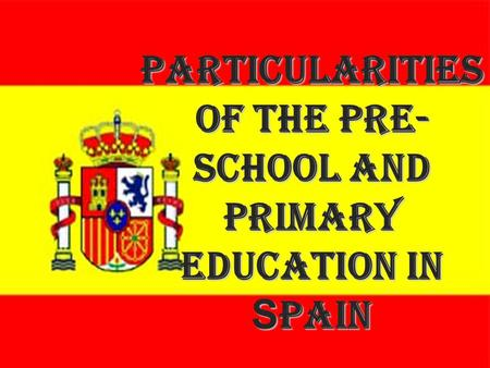 Particularities of the Pre- school and Primary education in Spain.