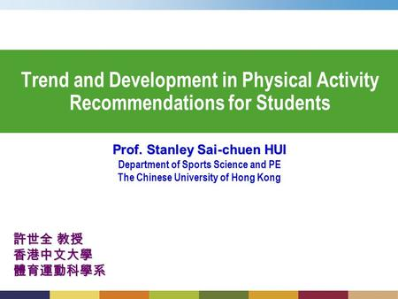 Trend and Development in Physical Activity Recommendations for Students Prof. Stanley Sai-chuen HUI Department of Sports Science and PE The Chinese University.