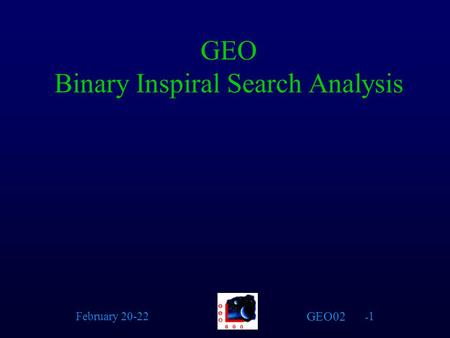 GEO02 February 20-22 - 1 GEO Binary Inspiral Search Analysis.