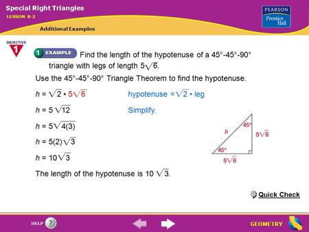 GEOMETRY HELP The length of the hypotenuse is 10 3.h = 2 5 6 hypotenuse = 2 legh = 5 12Simplify. h = 5 4(3) h = 5(2) 3 h = 10 3 Use the 45°-45°-90° Triangle.