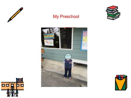 My Preschool. My name is Levi. I am 3 years old. I am a big boy, and I go to preschool. I go to ______ Center. My teachers' names are: Ms. ____, Ms. ____,