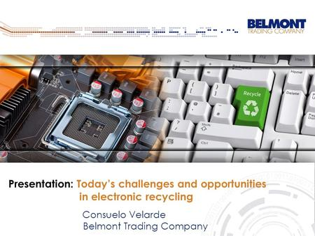 Presentation: Today's challenges and opportunities in electronic recycling Consuelo Velarde Belmont Trading Company.