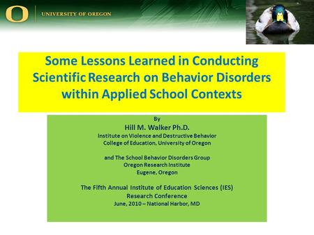Some Lessons Learned in Conducting Scientific Research on Behavior Disorders within Applied School Contexts By Hill M. Walker Ph.D. Institute on Violence.