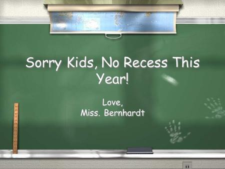 Sorry Kids, No Recess This Year! Love, Miss. Bernhardt Love, Miss. Bernhardt.