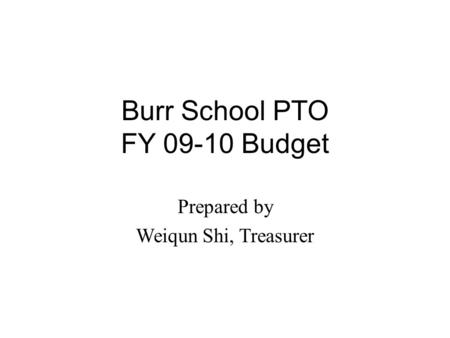 Burr School PTO FY 09-10 Budget Prepared by Weiqun Shi, Treasurer.