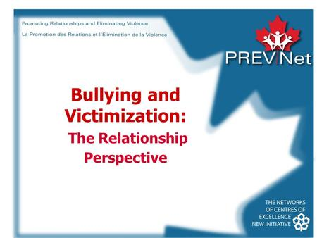 Bullying and Victimization: The Relationship Perspective © Promoting Relationships and Eliminating Violence Network, 2007.
