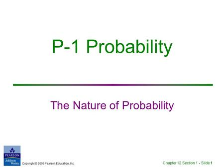 Copyright © 2009 Pearson Education, Inc. Chapter 12 Section 1 - Slide 1 P-1 Probability The Nature of Probability.