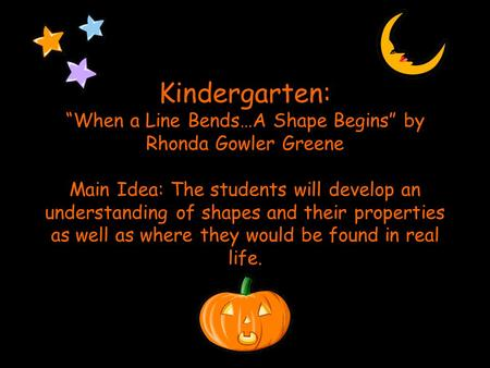 "Kindergarten: ""When a Line Bends…A Shape Begins"" by Rhonda Gowler Greene Main Idea: The students will develop an understanding of shapes and their properties."