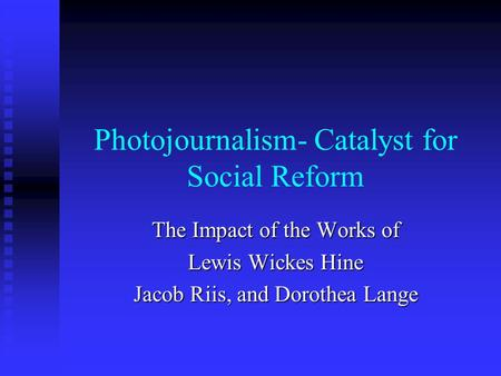 Photojournalism- Catalyst for Social Reform The Impact of the Works of Lewis Wickes Hine Jacob Riis, and Dorothea Lange.