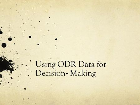 Using ODR Data for Decision ‐ Making. Questions to Ask Is there a problem? If so, define the problem with precision: o What areas/systems are involved?