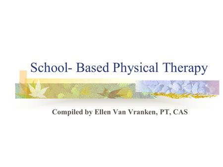 School- Based Physical Therapy Compiled by Ellen Van Vranken, PT, CAS.
