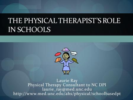 Laurie Ray Physical Therapy Consultant to NC DPI  THE PHYSICAL THERAPIST'S ROLE.