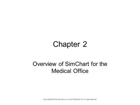 Copyright © 2015 by Saunders, an imprint of Elsevier Inc. All rights reserved. Chapter 2 Overview of SimChart for the Medical Office.