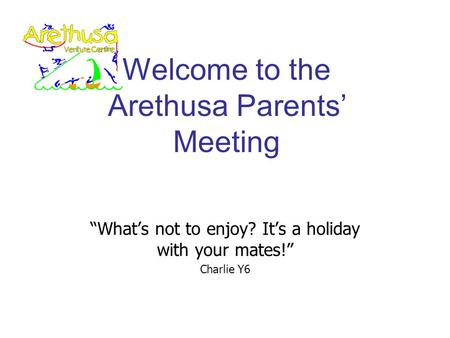 "Welcome to the Arethusa Parents' Meeting ""What's not to enjoy? It's a holiday with your mates!"" Charlie Y6."