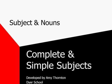 Subject & Nouns Complete & Simple Subjects Developed by Amy Thornton Dyer School.