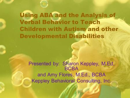 Using ABA and the Analysis of Verbal Behavior to Teach Children with Autism and other Developmental Disabilities Presented by: Sharon Keppley, M.Ed, BCBA.