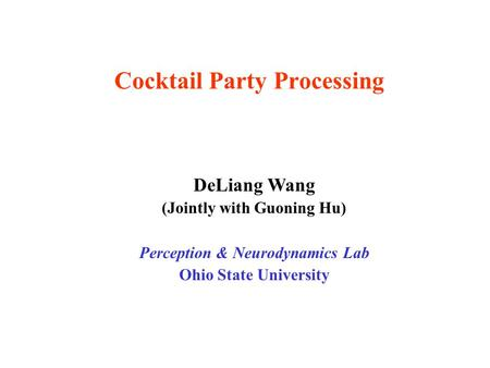 Cocktail Party Processing DeLiang Wang (Jointly with Guoning Hu) Perception & Neurodynamics Lab Ohio State University.