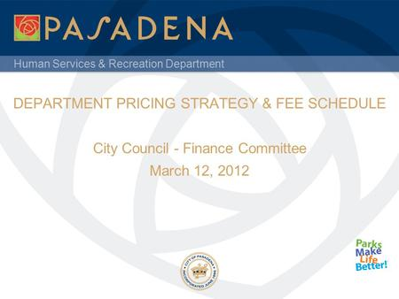 Human Services & Recreation Department DEPARTMENT PRICING STRATEGY & FEE SCHEDULE City Council - Finance Committee March 12, 2012.