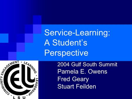 Service-Learning: A Student's Perspective 2004 Gulf South Summit Pamela E. Owens Fred Geary Stuart Feilden.
