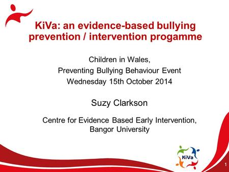 1 KiVa: an evidence-based bullying prevention / intervention progamme Children in Wales, Preventing Bullying Behaviour Event Wednesday 15th October 2014.