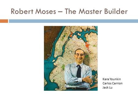 Robert Moses – The Master Builder Kara Younkin Carlos Carrion Jack Lu.