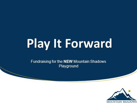 Play It Forward Play It Forward Fundraising for the NEW Mountain Shadows Playground.