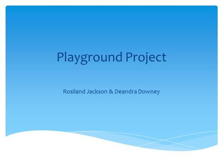Playground Project Rosiland Jackson & Deandra Downey.