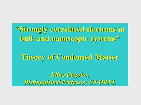 """Strongly correlated electrons in bulk and nanoscopic systems"" Theory of Condensed Matter Elbio Dagotto, Distinguished Professor, UT-ORNL."