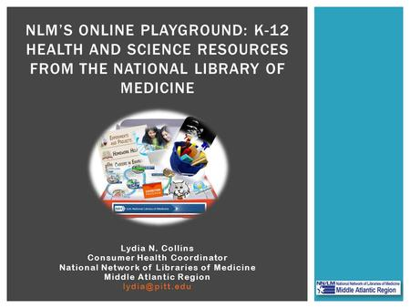 Lydia N. Collins Consumer Health Coordinator National Network of Libraries of Medicine Middle Atlantic Region NLM'S ONLINE PLAYGROUND: K-12.