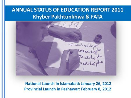 ANNUAL STATUS OF EDUCATION REPORT 2011 Khyber Pakhtunkhwa & FATA National Launch in Islamabad: January 26, 2012 Provincial Launch in Peshawar: February.
