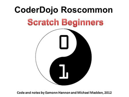 CoderDojo Roscommon Code and notes by Eamonn Hannon and Michael Madden, 2012.