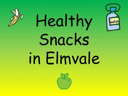 Healthy Snacks in Elmvale. When? EVERYDAY if you can! Focus days Tuesday Wednesday Thursday.