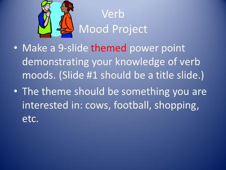 Verb Mood Project Make a 9-slide themed power point demonstrating your knowledge of verb moods. (Slide #1 should be a title slide.) The theme should be.
