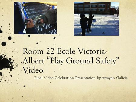 "Room 22 Ecole Victoria- Albert ""Play Ground Safety"" Video Final Video Celebration Presentation by Armynn Galicia."