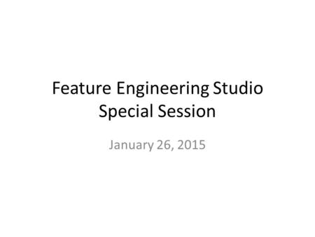 Feature Engineering Studio Special Session January 26, 2015.