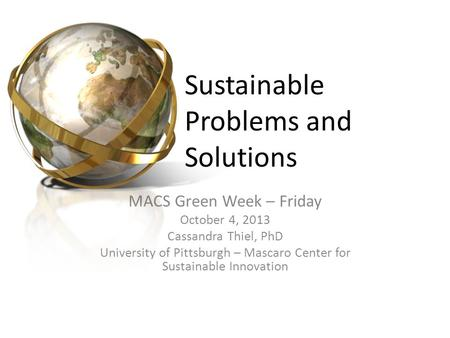 Sustainable Problems and Solutions MACS Green Week – Friday October 4, 2013 Cassandra Thiel, PhD University of Pittsburgh – Mascaro Center for Sustainable.