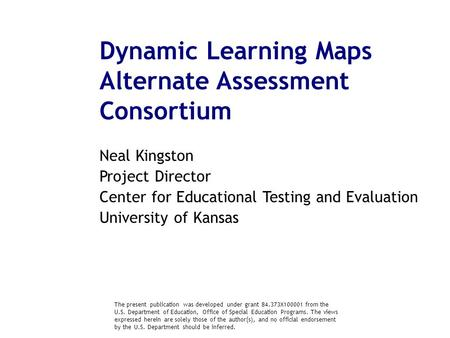 Dynamic Learning Maps Alternate Assessment Consortium Neal Kingston Project Director Center for Educational Testing and Evaluation University of Kansas.