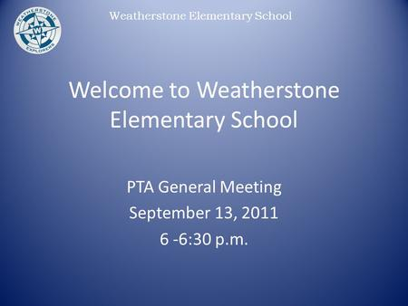 Weatherstone Elementary School Welcome to Weatherstone Elementary School PTA General Meeting September 13, 2011 6 -6:30 p.m.