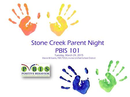 Stone Creek Parent Night PBIS 101 Tuesday, March 24, 2015 Marie Williams, PBIS TOSA, Irvine Unified School District.