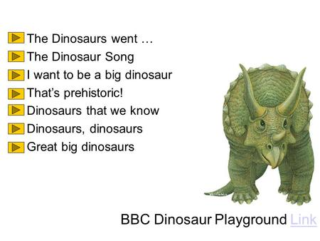 The Dinosaurs went … The Dinosaur Song I want to be a big dinosaur That's prehistoric! Dinosaurs that we know Dinosaurs, dinosaurs Great big dinosaurs.