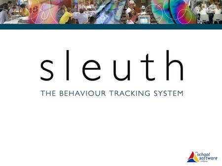WHAT IS SLEUTH...? sleuth is a unique software tool for developing strategies for behaviour management in schools.