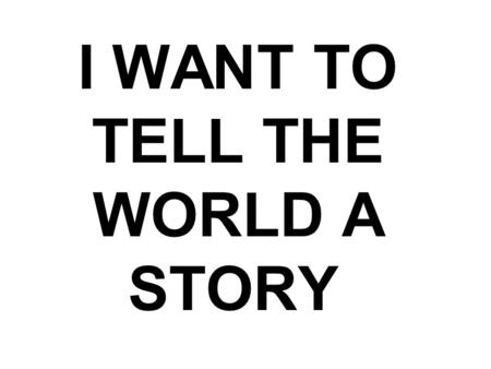 I WANT TO TELL THE WORLD A STORY. I want to tell the world.