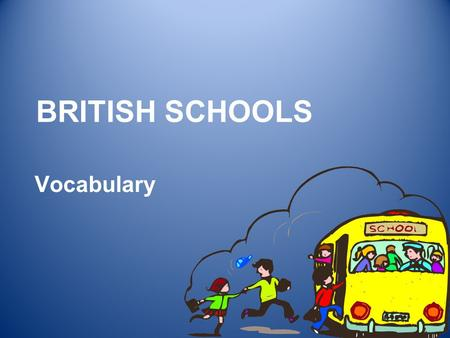 BRITISH SCHOOLS Vocabulary. TYPES OF SCHOOLS 2 KINDERGARDEN PRIMARY – 5 TO 11 SECONDARY – 11 TO 16 (18) UNIVERSITY – 18 ….