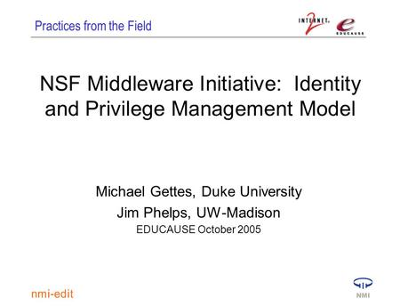Practices from the Field NSF Middleware Initiative: Identity and Privilege Management Model Michael Gettes, Duke University Jim Phelps, UW-Madison EDUCAUSE.
