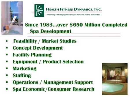 Since 1983…over $650 Million Completed Spa Development  Feasibility / Market Studies  Concept Development  Facility Planning  Equipment / Product.