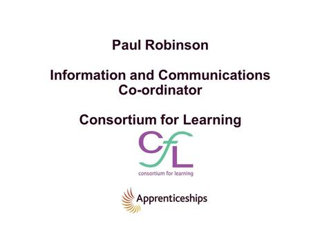 Paul Robinson Information and Communications Co-ordinator Consortium for Learning.