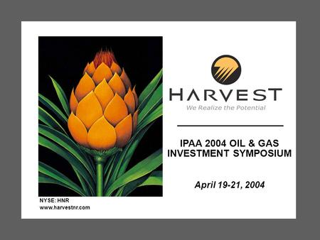 IPAA 2004 OIL & GAS INVESTMENT SYMPOSIUM April 19-21, 2004 NYSE: HNR www.harvestnr.com.