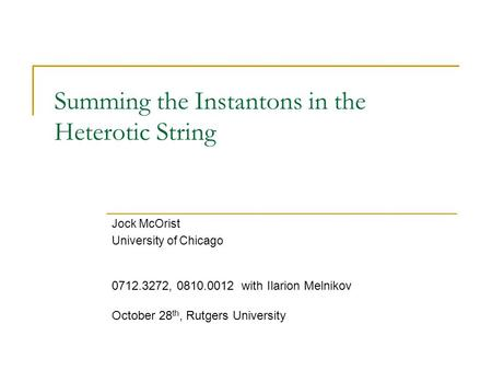 Summing the Instantons in the Heterotic String Jock McOrist University of Chicago 0712.3272, 0810.0012 with Ilarion Melnikov October 28 th, Rutgers University.