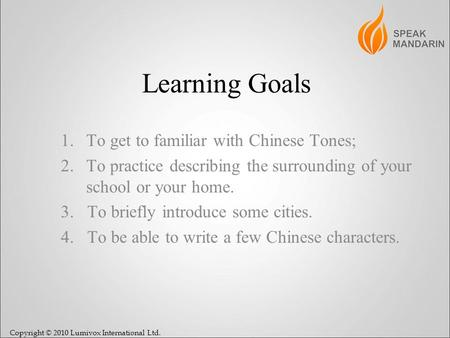 Copyright © 2010 Lumivox International Ltd. Learning Goals 1.To get to familiar with Chinese Tones; 2.To practice describing the surrounding of your school.