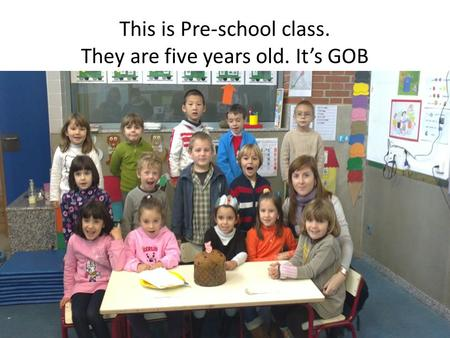 This is Pre-school class. They are five years old. It's GOB.